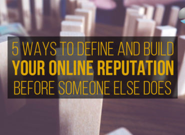 5 Ways To Define And Build Your Online Reputation…Before Someone Else Does