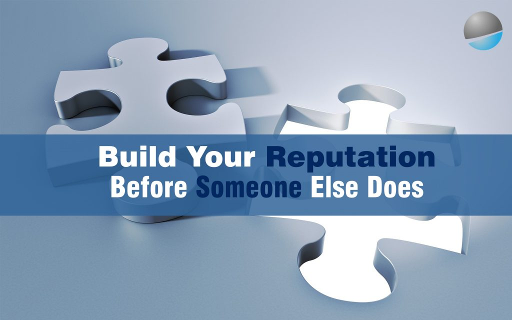 Build Your Reputation Before Someone Else Does.